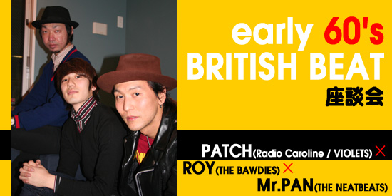 early 60's BRITISH BEAT座談会 PATCH(Radio Caroline / VIOLETS)×ROY(THE BAWDIES)×Mr.PAN(THE NEATBEATS)