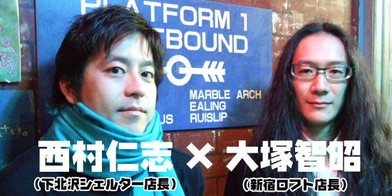 2008年新春大放談! 西村仁志(下北沢シェルター店長)×大塚智昭(新宿ロフト店長)