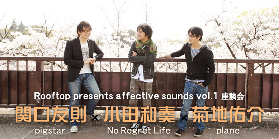Rooftop presents affective sounds vol.1 座談会 関口友則(pigstar)×菊地佑介(plane)×小田和奏(No Regret Life)
