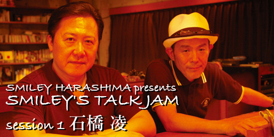SMILEY HARASHIMA presents SMILEY'S TALK JAM session 1 石橋 凌