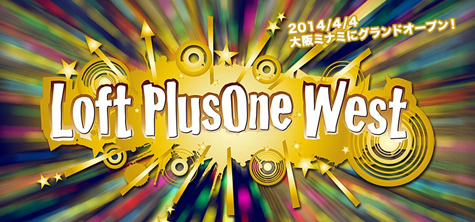 Loft PlusOne West 2014/4/4 大阪ミナミにグランドオープン!